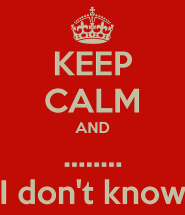 keep-calm-and-i-don-t-know-38.png